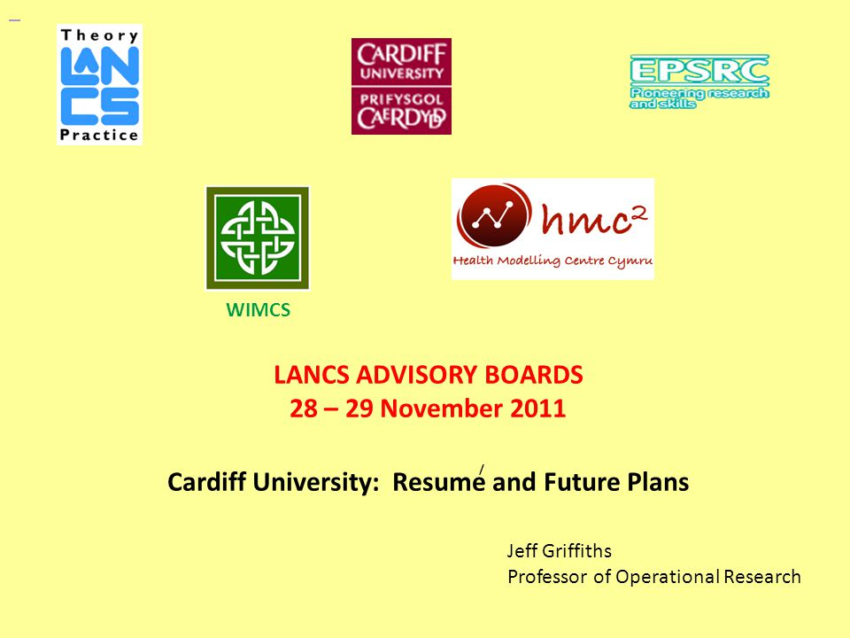 LANCS ADVISORY BOARDS 28 – 29 November 2011 Cardiff University: Resume and Future Plans Jeff Griffiths Professor of Operational Research WIMCS /