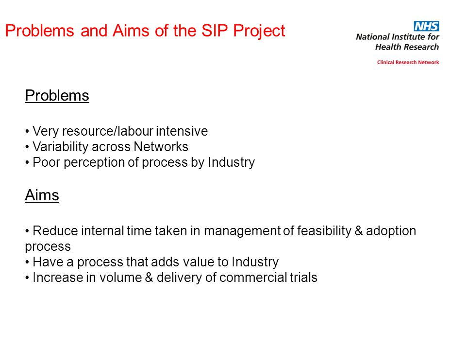 Problems and Aims of the SIP Project Problems Very resource/labour intensive Variability across Networks Poor perception of process by Industry Aims Reduce internal time taken in management of feasibility & adoption process Have a process that adds value to Industry Increase in volume & delivery of commercial trials