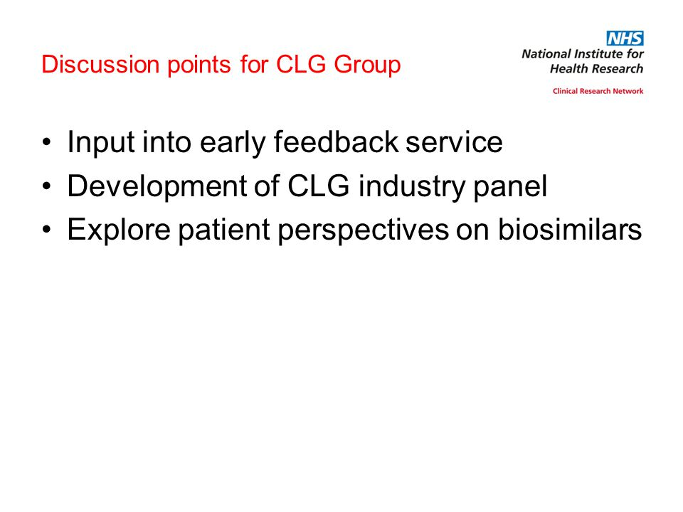 Discussion points for CLG Group Input into early feedback service Development of CLG industry panel Explore patient perspectives on biosimilars