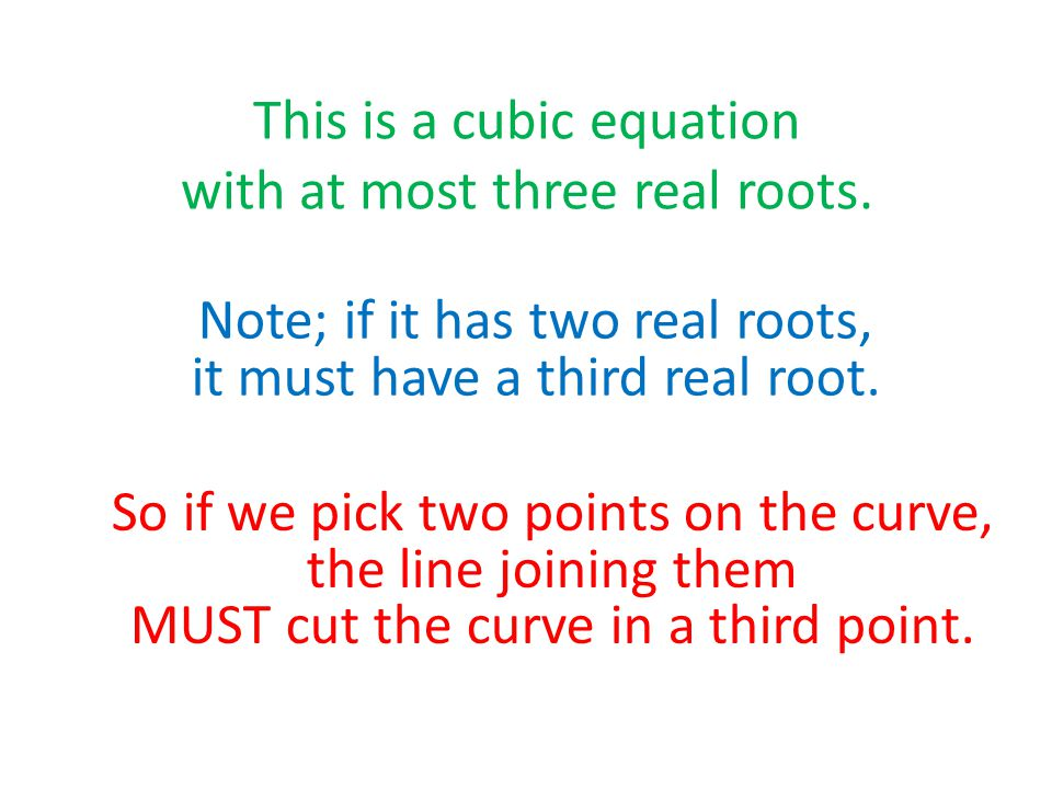 This is a cubic equation with at most three real roots. Note; if it has two real roots, it must have a third real root. So if we pick two points on th