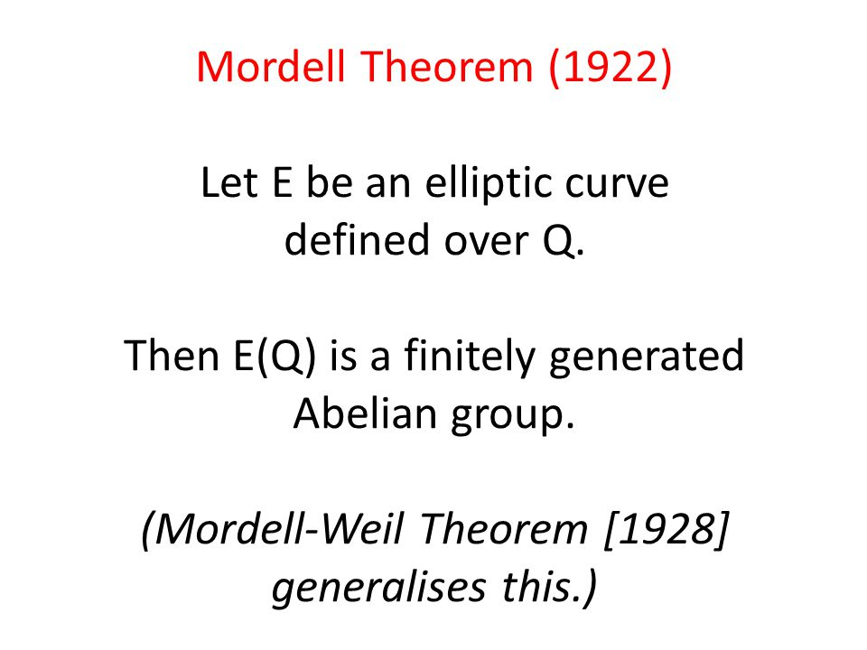 Mordell Theorem (1922) Let E be an elliptic curve defined over Q. Then E(Q) is a finitely generated Abelian group. (Mordell-Weil Theorem [1928] genera