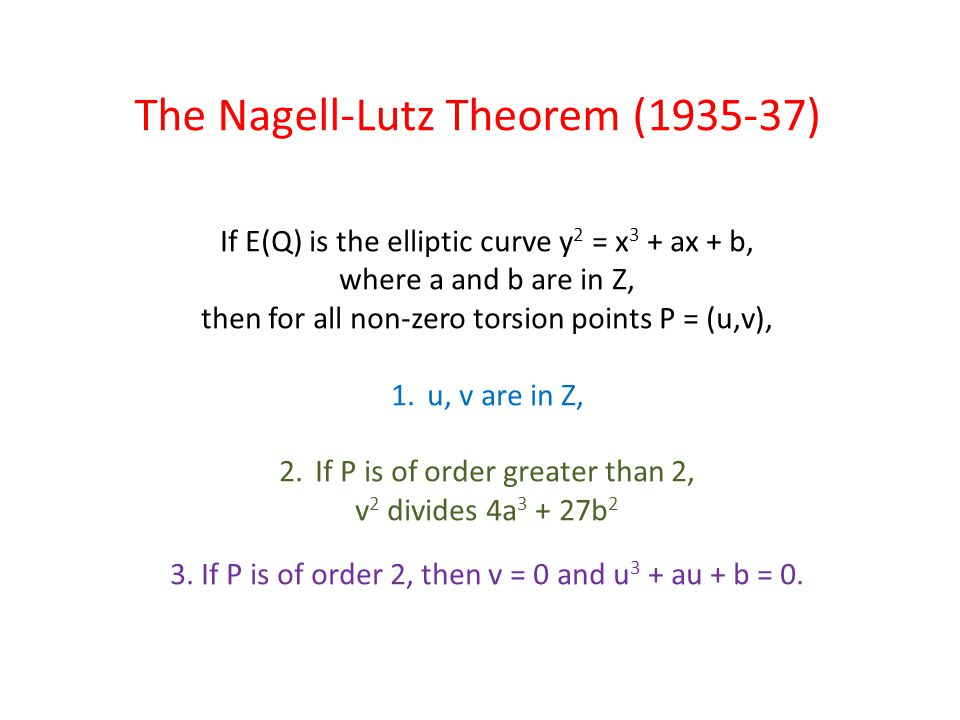 The Nagell-Lutz Theorem (1935-37) If E(Q) is the elliptic curve y 2 = x 3 + ax + b, where a and b are in Z, then for all non-zero torsion points P = (