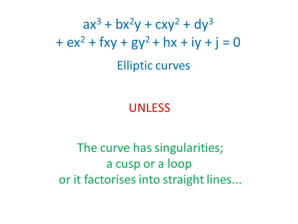 ax 3 + bx 2 y + cxy 2 + dy 3 + ex 2 + fxy + gy 2 + hx + iy + j = 0 Elliptic curves UNLESS The curve has singularities; a cusp or a loop or it factoris