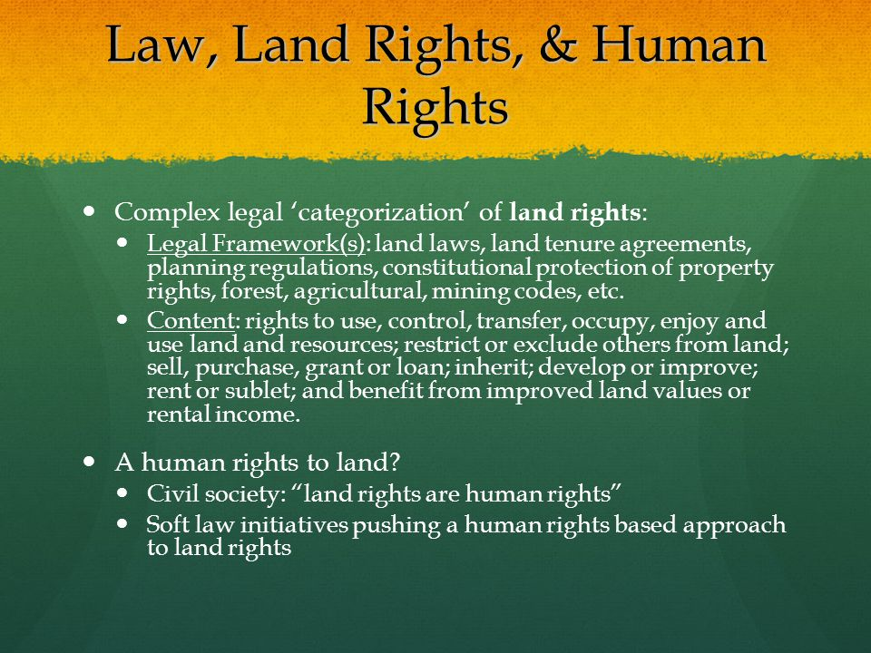 Law, Land Rights, & Human Rights Complex legal 'categorization' of land rights : Legal Framework(s): land laws, land tenure agreements, planning regulations, constitutional protection of property rights, forest, agricultural, mining codes, etc.