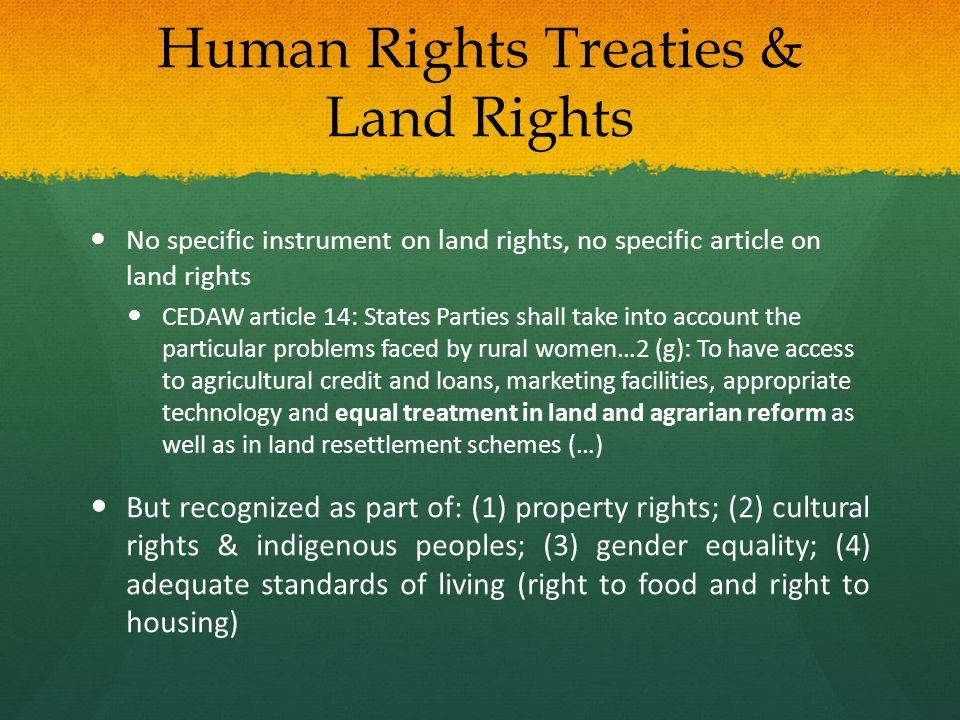 Human Rights Treaties & Land Rights No specific instrument on land rights, no specific article on land rights CEDAW article 14: States Parties shall take into account the particular problems faced by rural women…2 (g): To have access to agricultural credit and loans, marketing facilities, appropriate technology and equal treatment in land and agrarian reform as well as in land resettlement schemes (…) But recognized as part of: (1) property rights; (2) cultural rights & indigenous peoples; (3) gender equality; (4) adequate standards of living (right to food and right to housing)