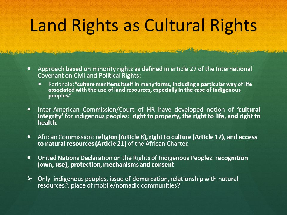 Land Rights as Cultural Rights Approach based on minority rights as defined in article 27 of the International Covenant on Civil and Political Rights: Rationale: culture manifests itself in many forms, including a particular way of life associated with the use of land resources, especially in the case of Indigenous peoples. Inter-American Commission/Court of HR have developed notion of 'cultural integrity' for indigenous peoples: right to property, the right to life, and right to health.