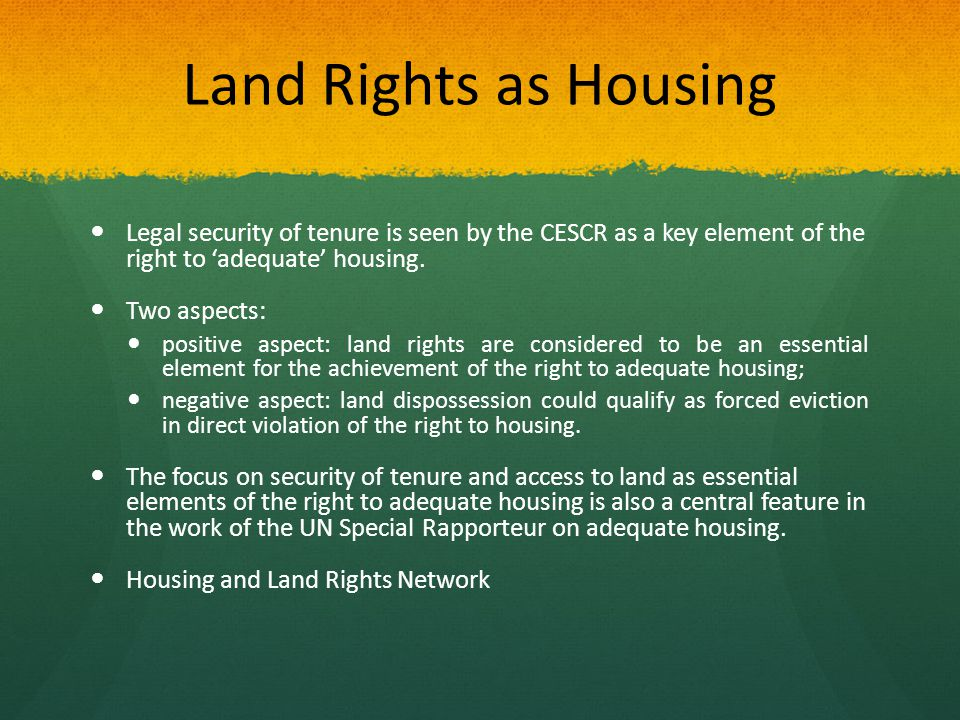 Land Rights as Housing Legal security of tenure is seen by the CESCR as a key element of the right to 'adequate' housing.