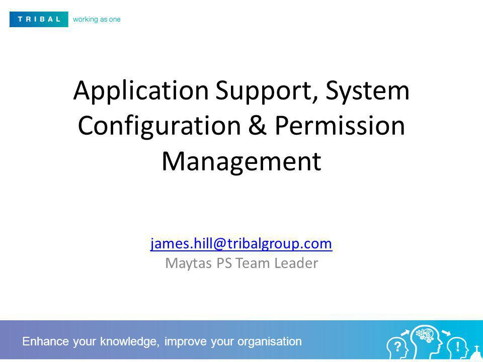 Application Support, System Configuration & Permission Management  Maytas PS Team Leader Enhance your knowledge, improve your organisation