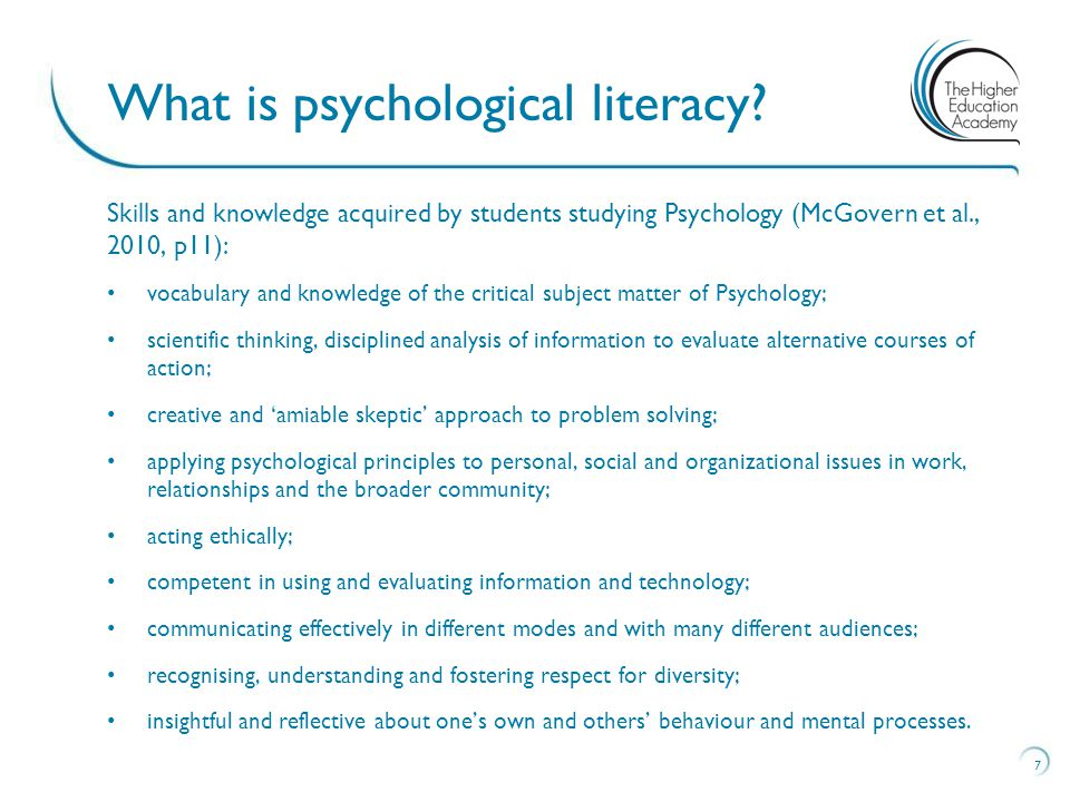 Skills and knowledge acquired by students studying Psychology (McGovern et al., 2010, p11): vocabulary and knowledge of the critical subject matter of Psychology; scientific thinking, disciplined analysis of information to evaluate alternative courses of action; creative and 'amiable skeptic' approach to problem solving; applying psychological principles to personal, social and organizational issues in work, relationships and the broader community; acting ethically; competent in using and evaluating information and technology; communicating effectively in different modes and with many different audiences; recognising, understanding and fostering respect for diversity; insightful and reflective about one's own and others' behaviour and mental processes.