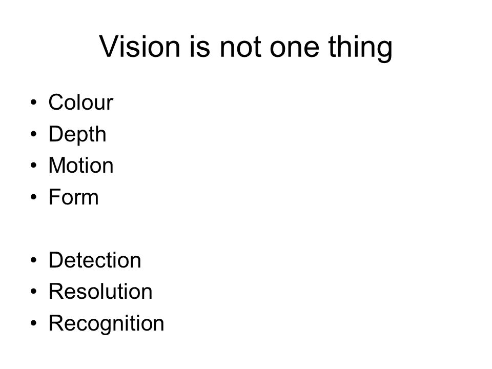 Vision is not one thing Colour Depth Motion Form Detection Resolution Recognition