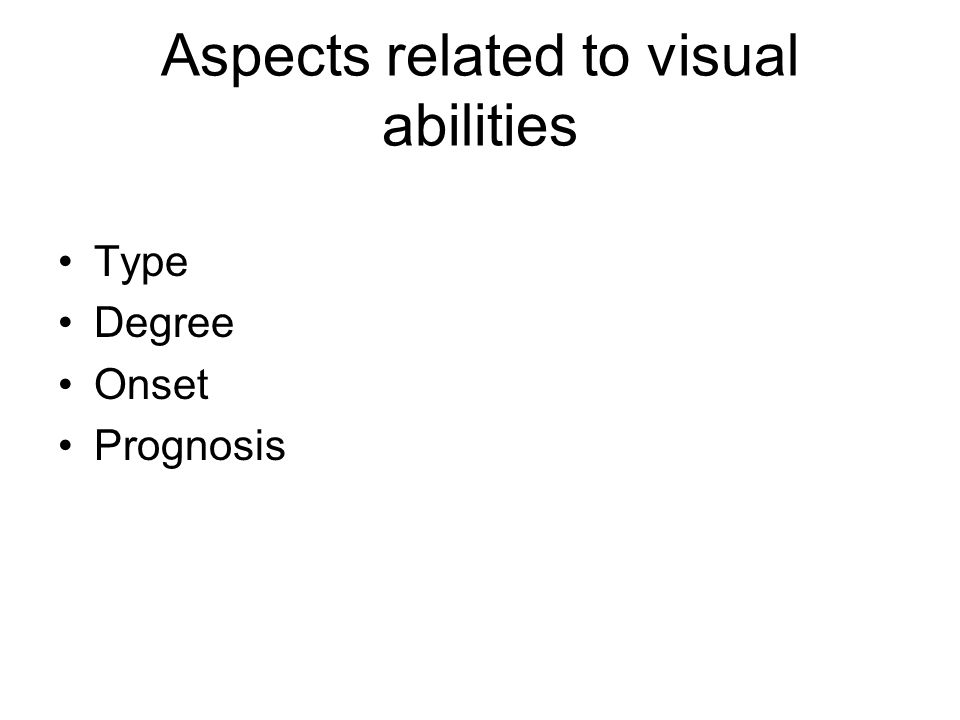 Aspects related to visual abilities Type Degree Onset Prognosis