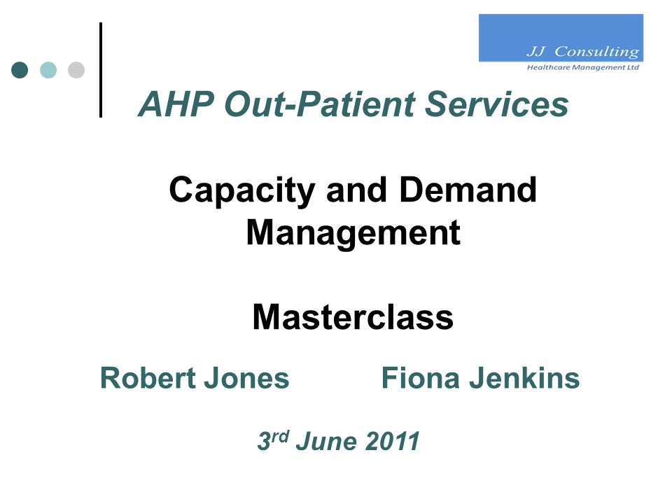 AHP Out-Patient Services Capacity and Demand Management Masterclass Robert Jones Fiona Jenkins 3 rd June 2011