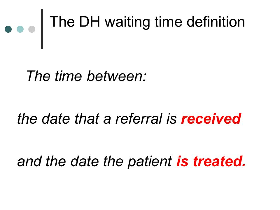 The DH waiting time definition The time between: the date that a referral is received and the date the patient is treated.