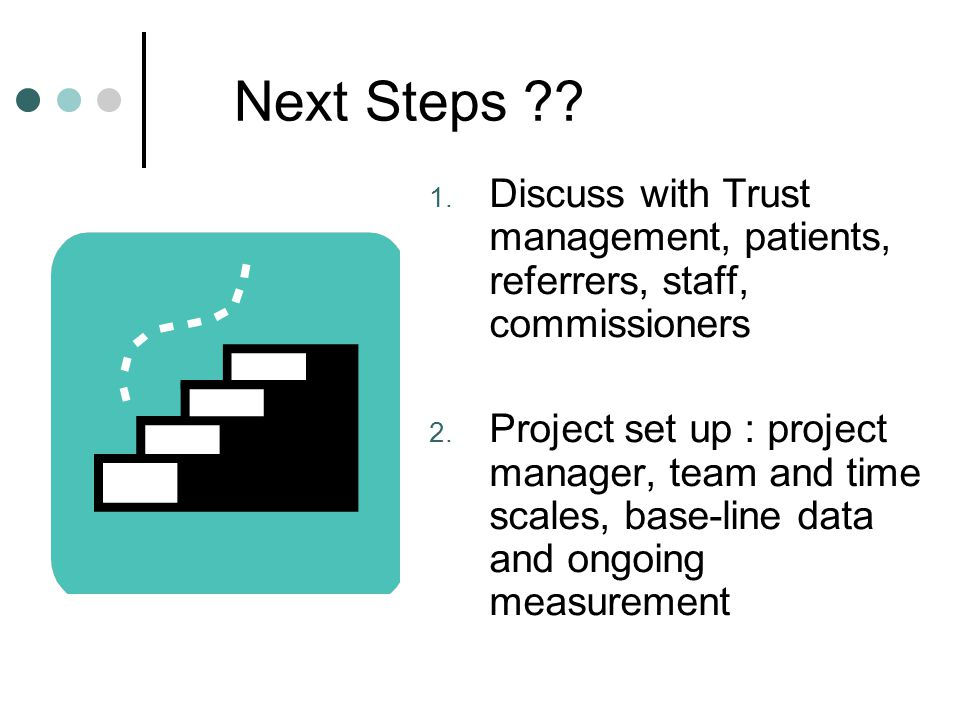 Next Steps ?? 1. Discuss with Trust management, patients, referrers, staff, commissioners 2. Project set up : project manager, team and time scales, b