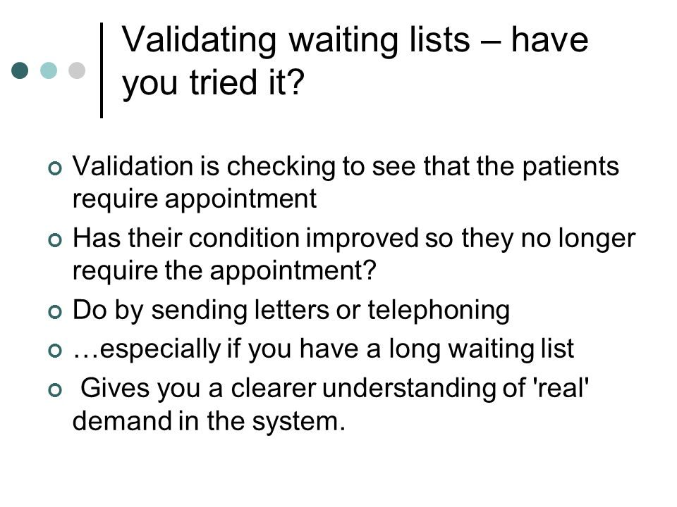 Validating waiting lists – have you tried it? Validation is checking to see that the patients require appointment Has their condition improved so they