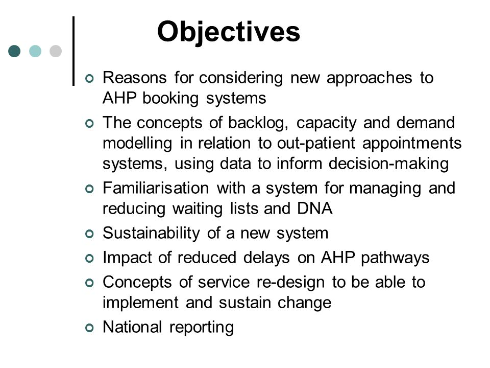 Objectives Reasons for considering new approaches to AHP booking systems The concepts of backlog, capacity and demand modelling in relation to out-pat