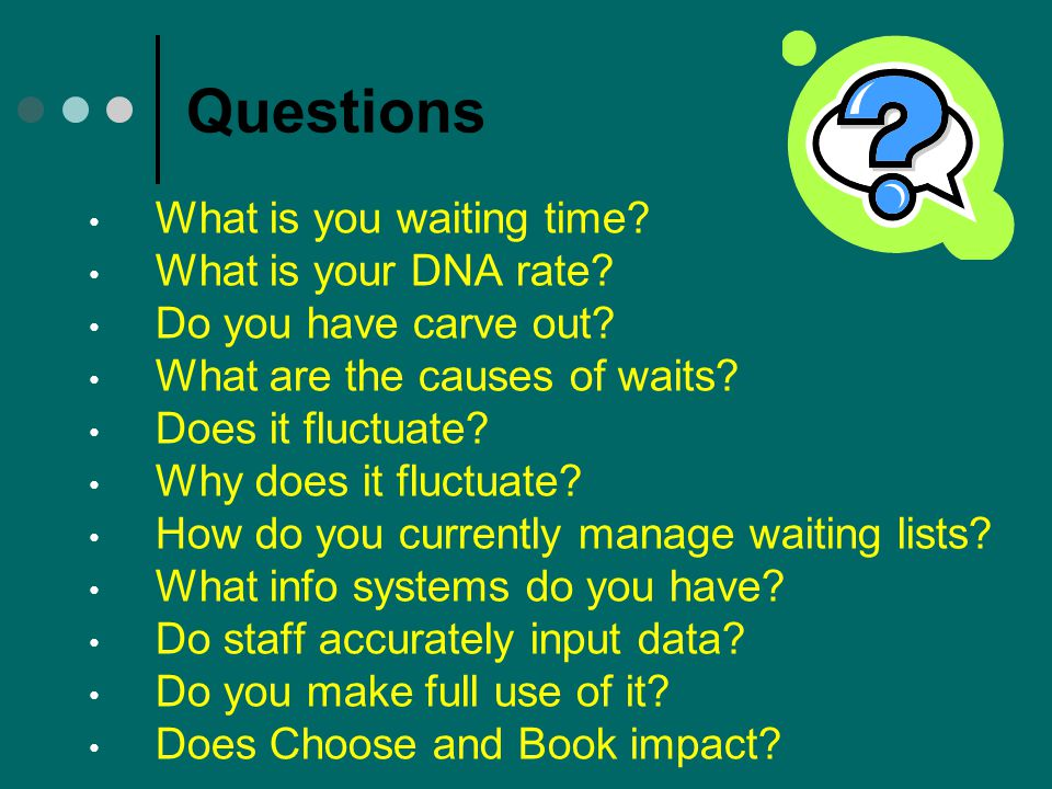 Questions What is you waiting time? What is your DNA rate? Do you have carve out? What are the causes of waits? Does it fluctuate? Why does it fluctua