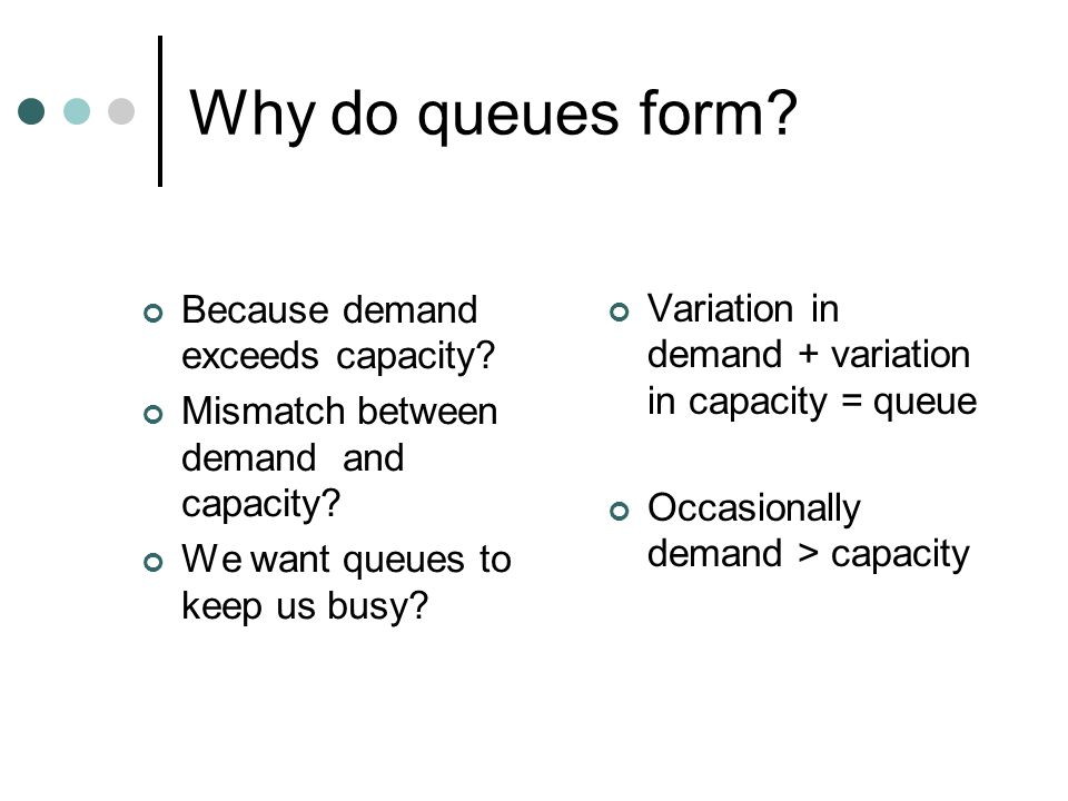 Why do queues form? Because demand exceeds capacity? Mismatch between demand and capacity? We want queues to keep us busy? Variation in demand + varia