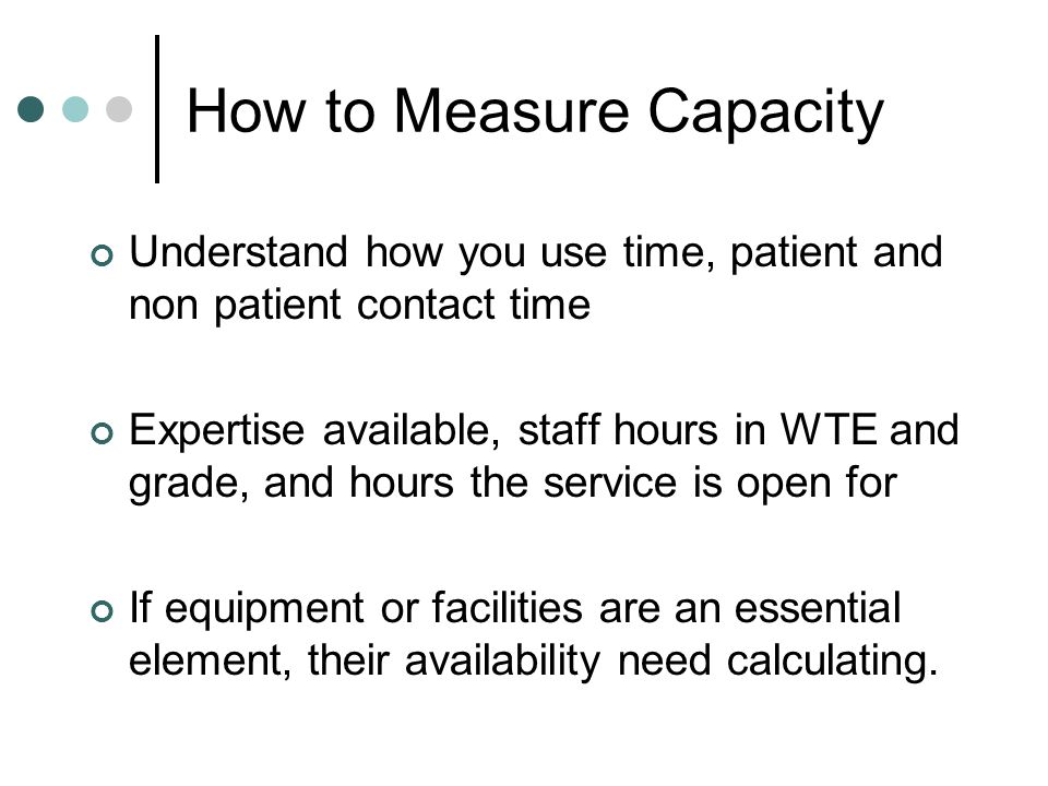 How to Measure Capacity Understand how you use time, patient and non patient contact time Expertise available, staff hours in WTE and grade, and hours