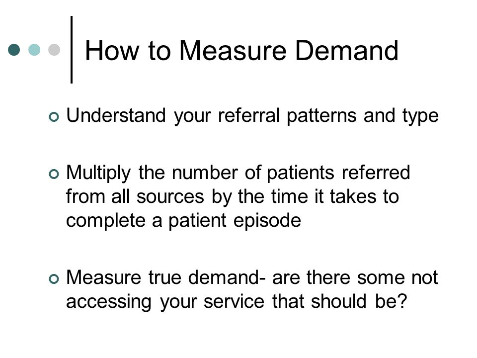 How to Measure Demand Understand your referral patterns and type Multiply the number of patients referred from all sources by the time it takes to com
