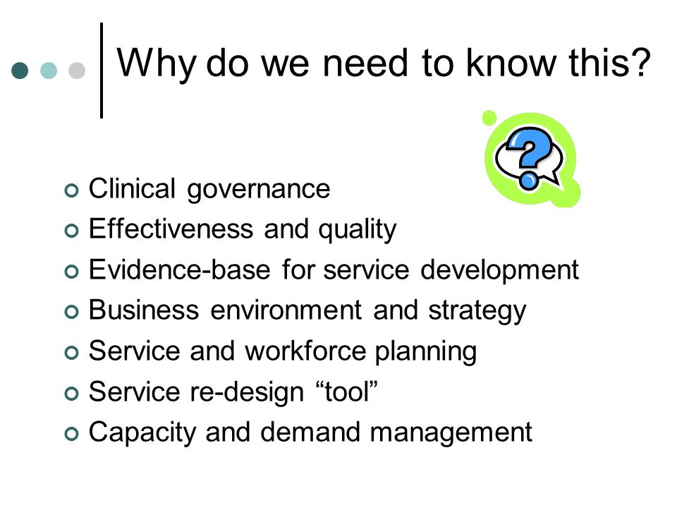 Why do we need to know this? Clinical governance Effectiveness and quality Evidence-base for service development Business environment and strategy Ser