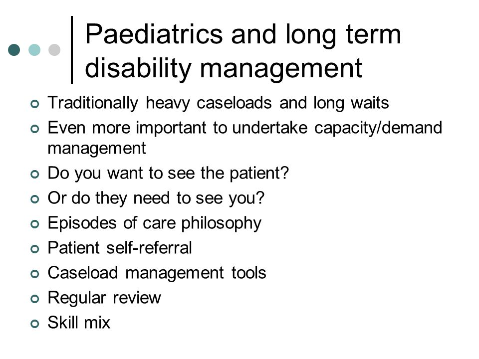 Paediatrics and long term disability management Traditionally heavy caseloads and long waits Even more important to undertake capacity/demand manageme