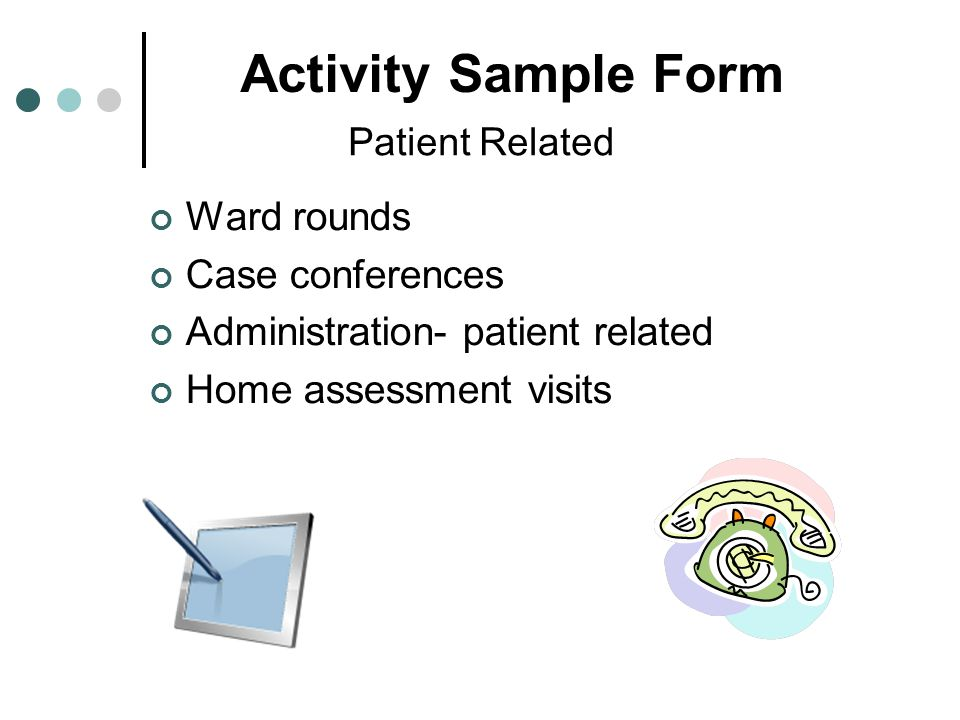 Patient Related Ward rounds Case conferences Administration- patient related Home assessment visits Activity Sample Form