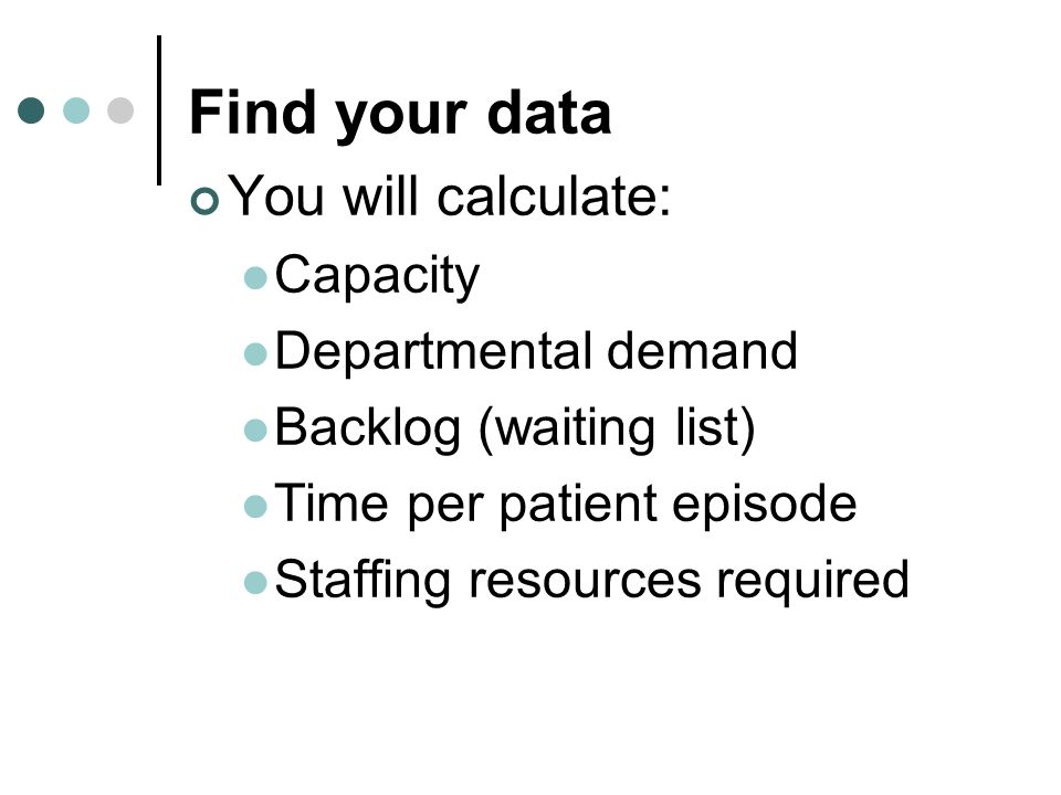 Find your data You will calculate: Capacity Departmental demand Backlog (waiting list) Time per patient episode Staffing resources required