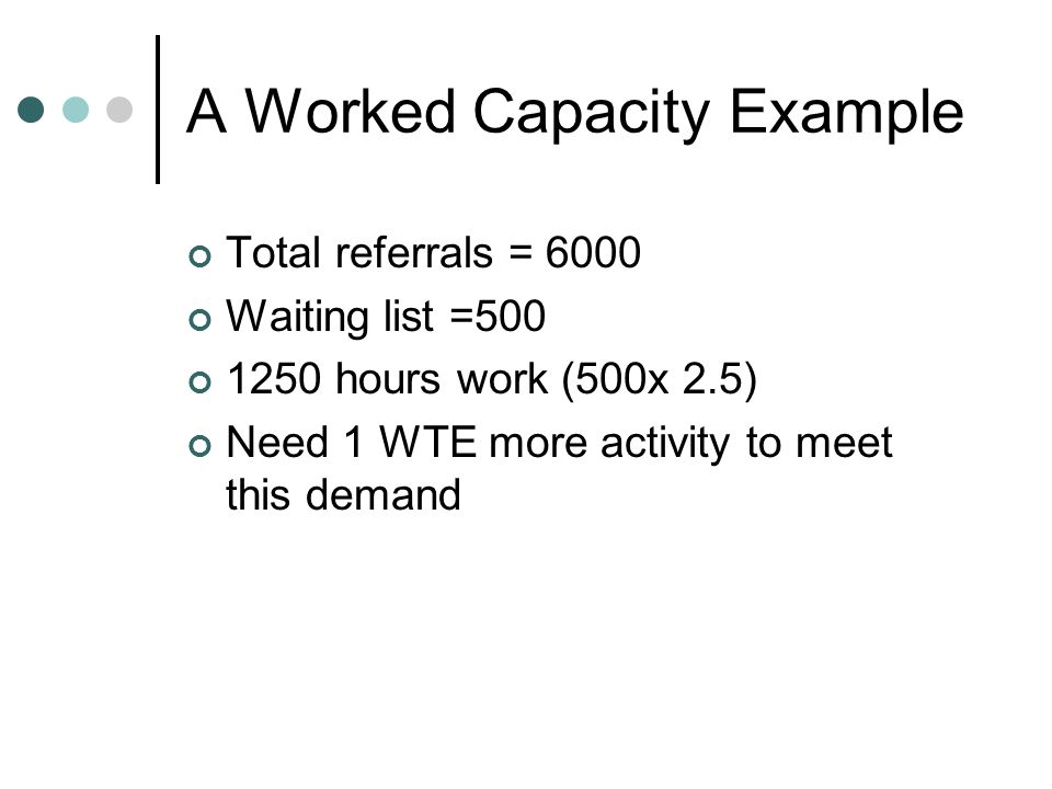 A Worked Capacity Example Total referrals = 6000 Waiting list =500 1250 hours work (500x 2.5) Need 1 WTE more activity to meet this demand