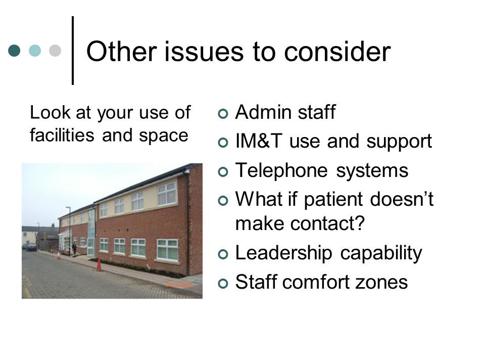 Other issues to consider Admin staff IM&T use and support Telephone systems What if patient doesn't make contact? Leadership capability Staff comfort