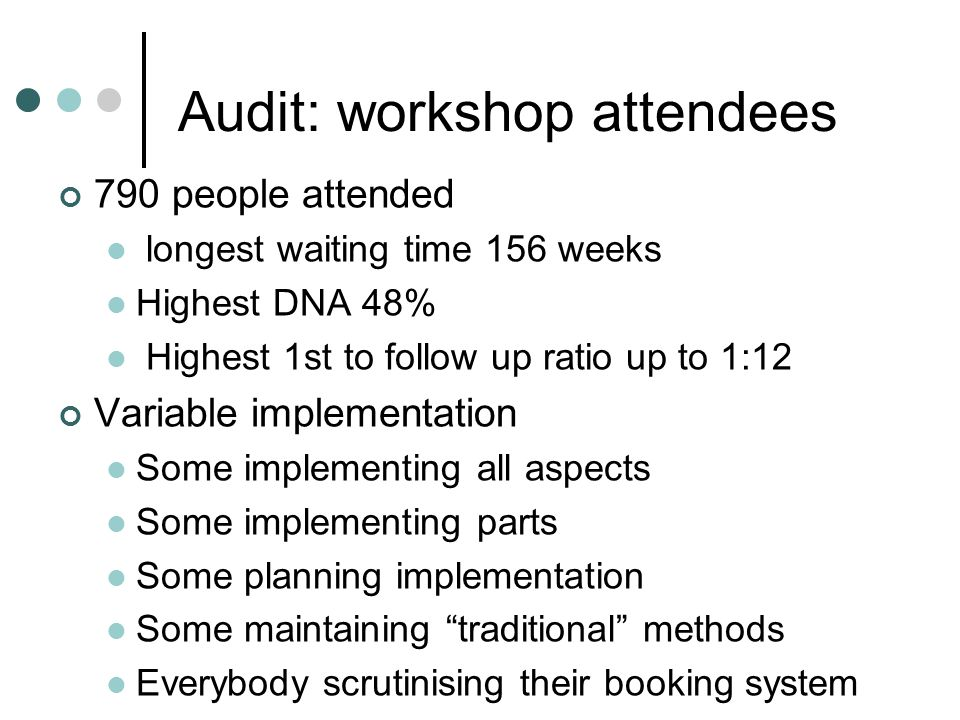 Audit: workshop attendees 790 people attended longest waiting time 156 weeks Highest DNA 48% Highest 1st to follow up ratio up to 1:12 Variable implem