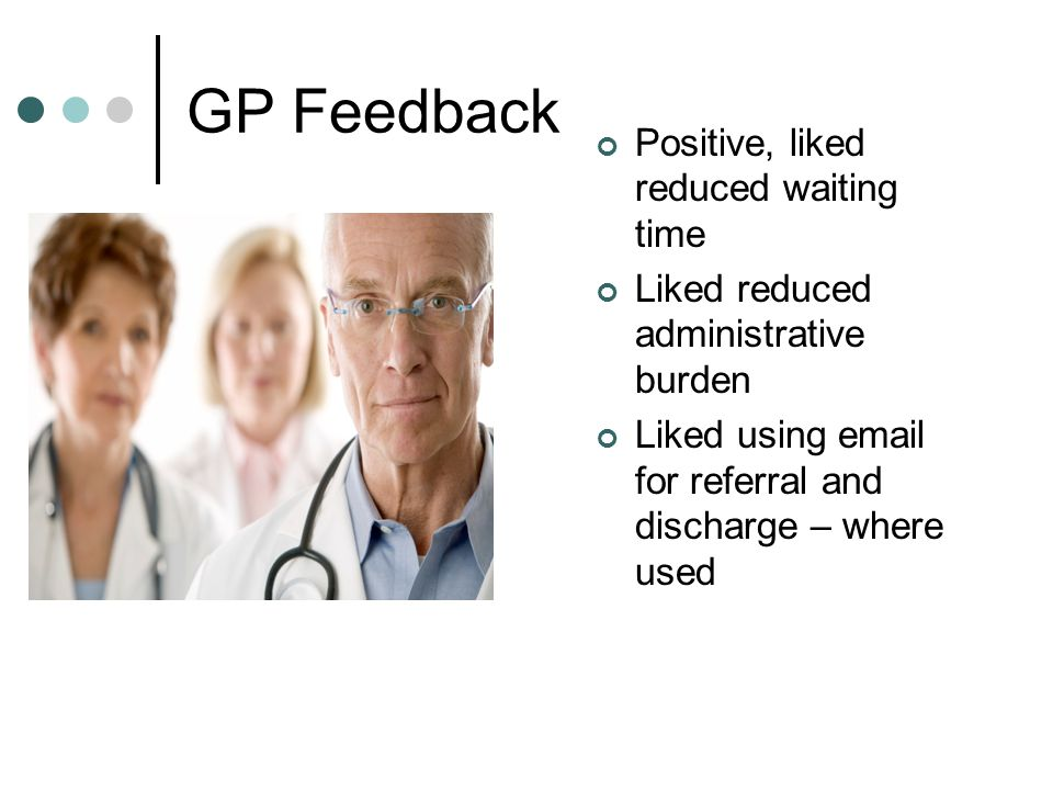 GP Feedback Positive, liked reduced waiting time Liked reduced administrative burden Liked using email for referral and discharge – where used
