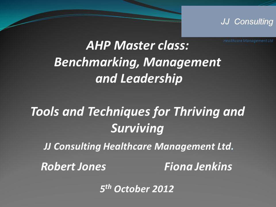 AHP Master class: Benchmarking, Management and Leadership Tools and Techniques for Thriving and Surviving JJ Consulting Healthcare Management Ltd.