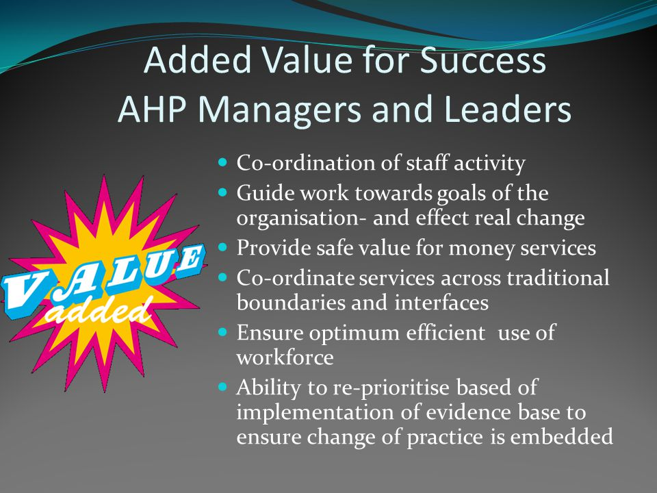 Added Value for Success AHP Managers and Leaders Co-ordination of staff activity Guide work towards goals of the organisation- and effect real change Provide safe value for money services Co-ordinate services across traditional boundaries and interfaces Ensure optimum efficient use of workforce Ability to re-prioritise based of implementation of evidence base to ensure change of practice is embedded