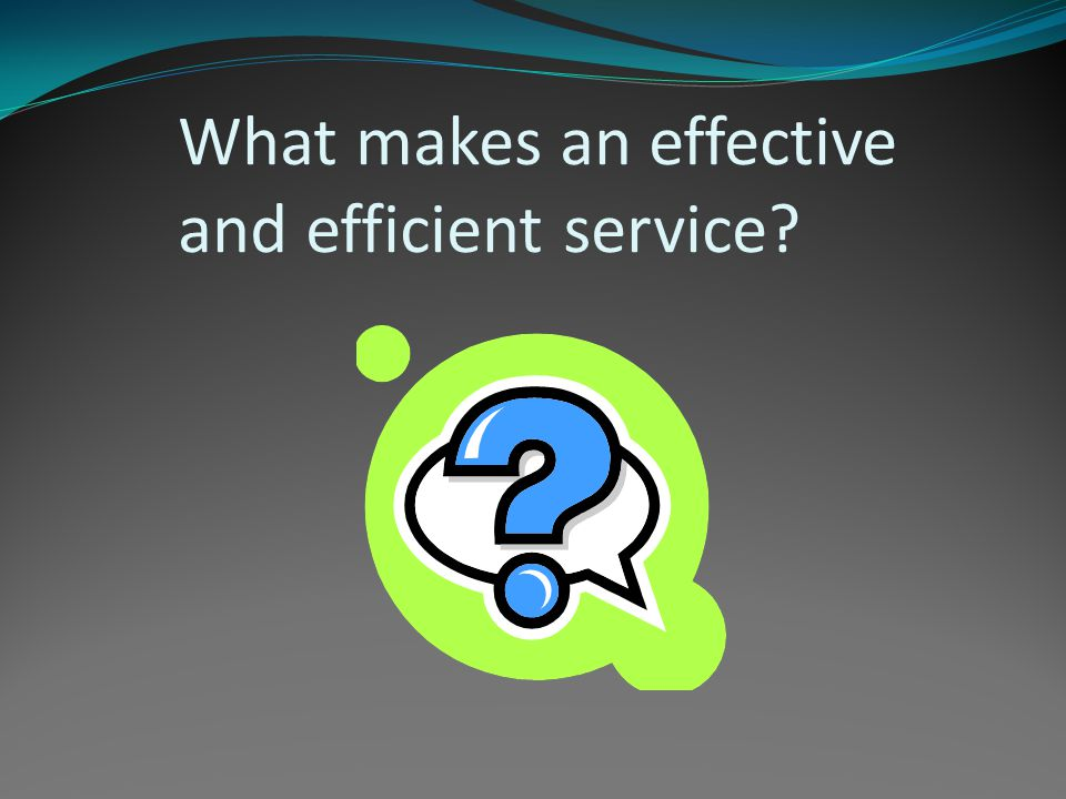 What makes an effective and efficient service