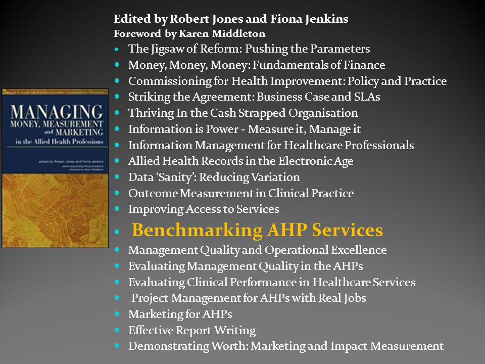 Edited by Robert Jones and Fiona Jenkins Foreword by Karen Middleton The Jigsaw of Reform: Pushing the Parameters Money, Money, Money: Fundamentals of Finance Commissioning for Health Improvement: Policy and Practice Striking the Agreement: Business Case and SLAs Thriving In the Cash Strapped Organisation Information is Power - Measure it, Manage it Information Management for Healthcare Professionals Allied Health Records in the Electronic Age Data 'Sanity': Reducing Variation Outcome Measurement in Clinical Practice Improving Access to Services Benchmarking AHP Services Management Quality and Operational Excellence Evaluating Management Quality in the AHPs Evaluating Clinical Performance in Healthcare Services Project Management for AHPs with Real Jobs Marketing for AHPs Effective Report Writing Demonstrating Worth: Marketing and Impact Measurement