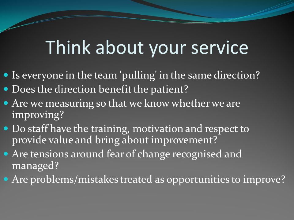 Think about your service Is everyone in the team pulling in the same direction.