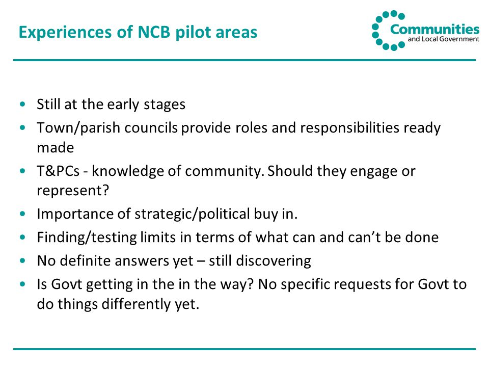 Experiences of NCB pilot areas Still at the early stages Town/parish councils provide roles and responsibilities ready made T&PCs - knowledge of community.