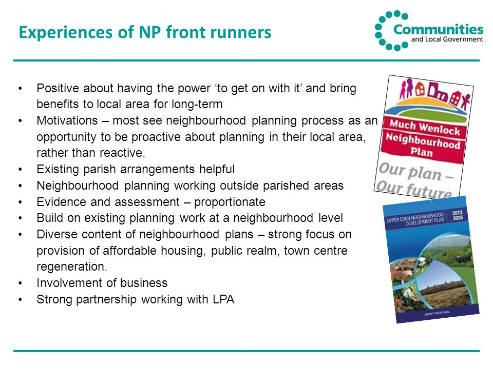 Experiences of NP front runners Positive about having the power 'to get on with it' and bring benefits to local area for long-term Motivations – most see neighbourhood planning process as an opportunity to be proactive about planning in their local area, rather than reactive.