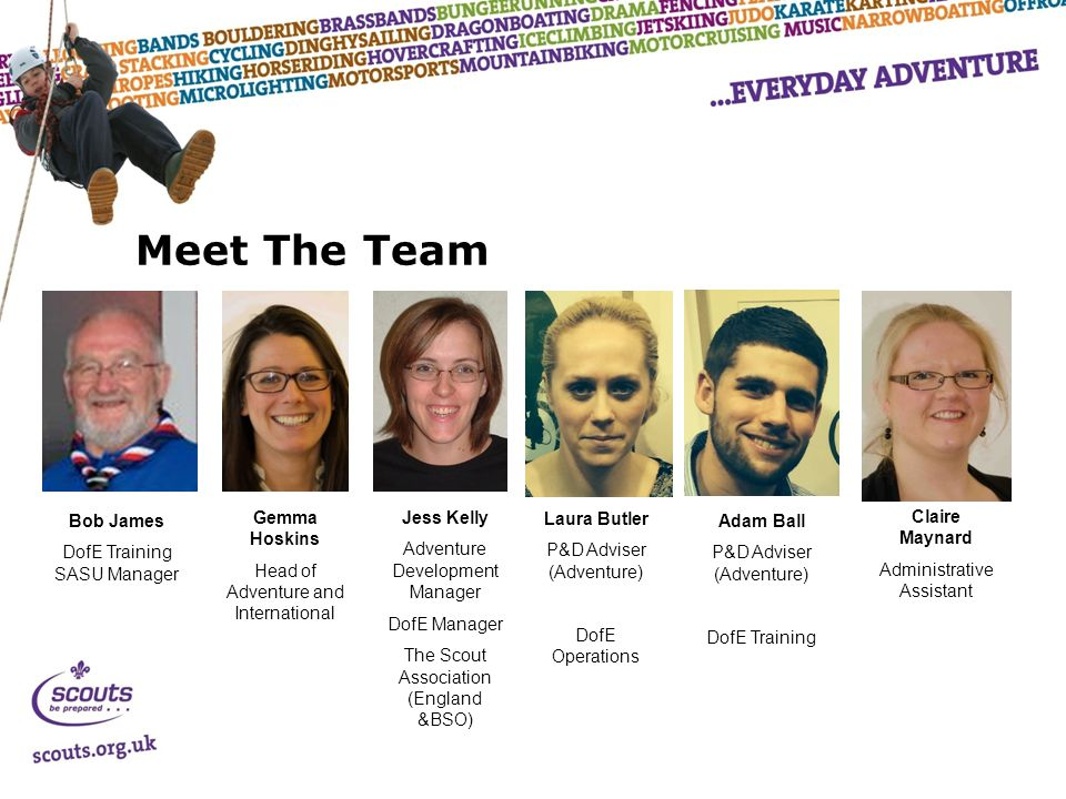 Meet The Team Jess Kelly Adventure Development Manager DofE Manager The Scout Association (England &BSO) Claire Maynard Administrative Assistant Laura Butler P&D Adviser (Adventure) DofE Operations Adam Ball P&D Adviser (Adventure) DofE Training Bob James DofE Training SASU Manager Gemma Hoskins Head of Adventure and International