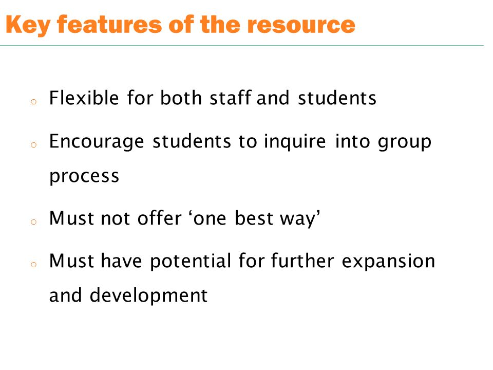 Key features of the resource o Flexible for both staff and students o Encourage students to inquire into group process o Must not offer 'one best way' o Must have potential for further expansion and development