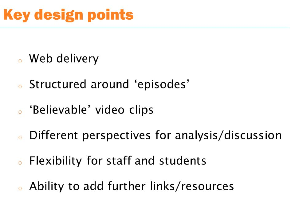 Key design points o Web delivery o Structured around 'episodes' o 'Believable' video clips o Different perspectives for analysis/discussion o Flexibility for staff and students o Ability to add further links/resources