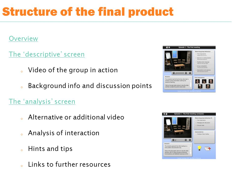 Structure of the final product Overview The 'descriptive' screen o Video of the group in action o Background info and discussion points The 'analysis' screen o Alternative or additional video o Analysis of interaction o Hints and tips o Links to further resources