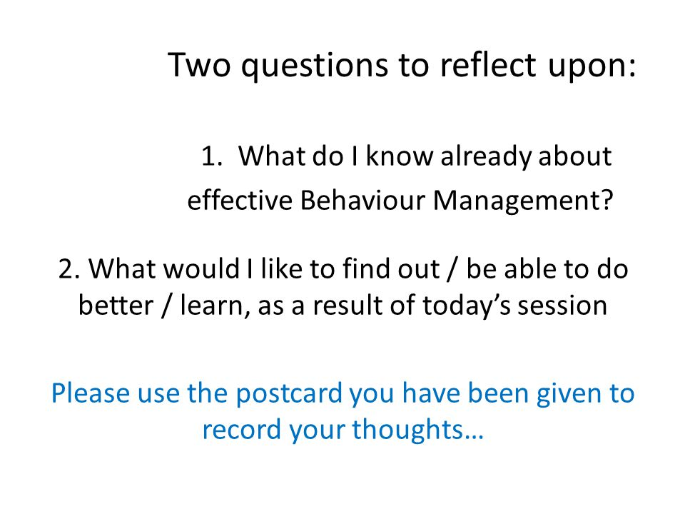 Two questions to reflect upon: 1. What do I know already about effective Behaviour Management.