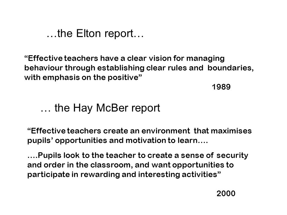 …the Elton report… Effective teachers have a clear vision for managing behaviour through establishing clear rules and boundaries, with emphasis on the positive 1989 … the Hay McBer report Effective teachers create an environment that maximises pupils' opportunities and motivation to learn….