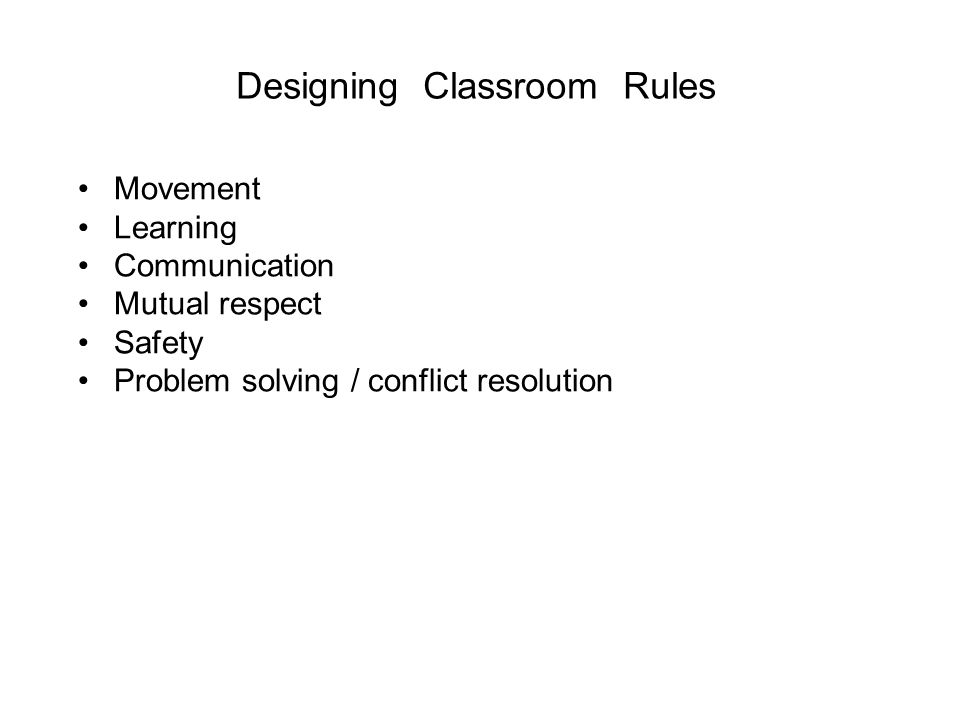Designing Classroom Rules Movement Learning Communication Mutual respect Safety Problem solving / conflict resolution