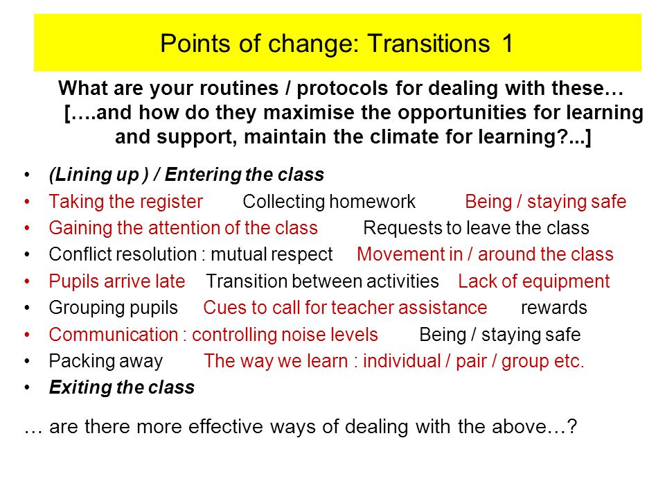 What are your routines / protocols for dealing with these… [….and how do they maximise the opportunities for learning and support, maintain the climate for learning ...] (Lining up ) / Entering the class Taking the register Collecting homework Being / staying safe Gaining the attention of the class Requests to leave the class Conflict resolution : mutual respect Movement in / around the class Pupils arrive late Transition between activities Lack of equipment Grouping pupils Cues to call for teacher assistance rewards Communication : controlling noise levels Being / staying safe Packing away The way we learn : individual / pair / group etc.
