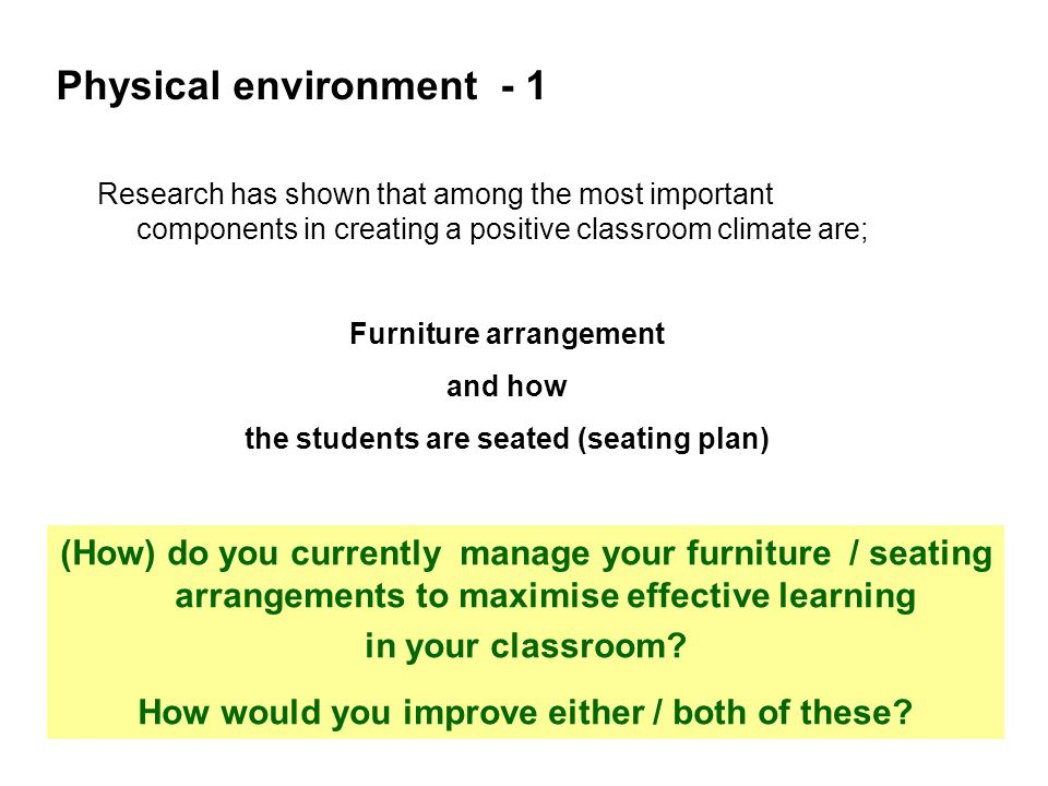Physical environment - 1 Research has shown that among the most important components in creating a positive classroom climate are; Furniture arrangement and how the students are seated (seating plan) (How) do you currently manage your furniture / seating arrangements to maximise effective learning in your classroom.
