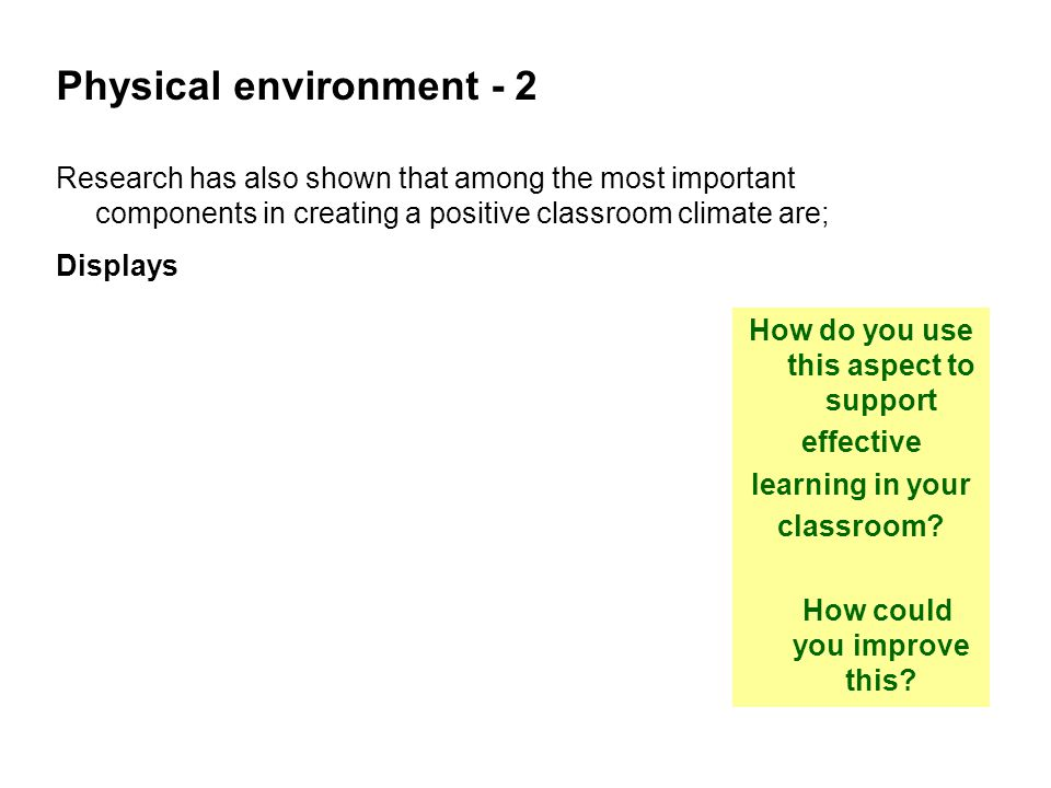 Physical environment - 2 Research has also shown that among the most important components in creating a positive classroom climate are; Displays How do you use this aspect to support effective learning in your classroom.