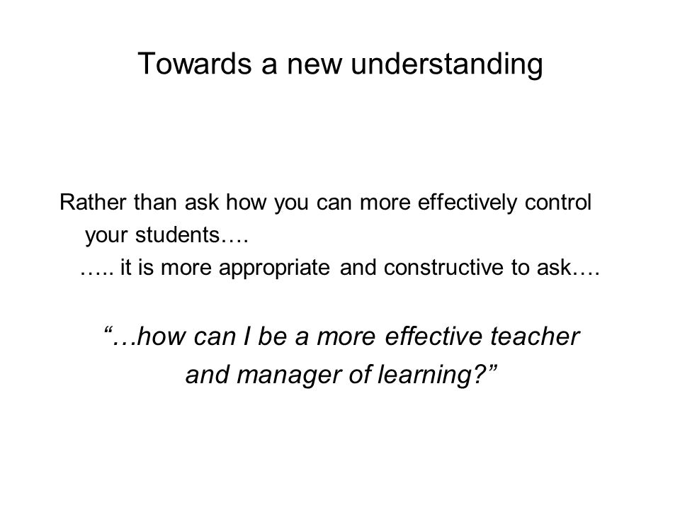 Towards a new understanding Rather than ask how you can more effectively control your students….